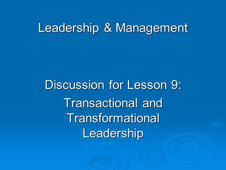 Leadership & Management Discussion for Lesson 9: Transactional and Transformational Leadership.