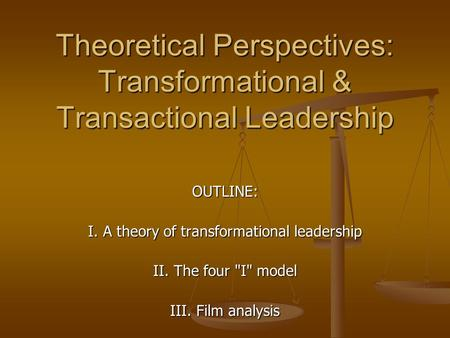 Theoretical Perspectives: Transformational & Transactional Leadership OUTLINE: I. A theory of transformational leadership II. The four I model III. Film.