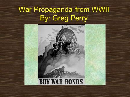 War Propaganda from WWII By: Greg Perry World War II has many fascinating artworks. Most of these artworks became posters and used to get peoples attention.