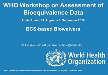 WHO Workshop on Assessment of Bioequivalence Data Addis Ababa, 31. August – 3. September 2010 BCS-based Biowaivers Dr. Henrike Potthast