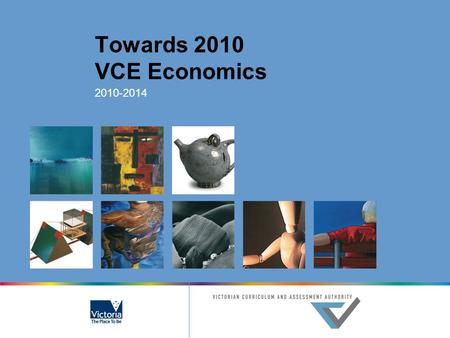 Towards 2010 VCE Economics 2010-2014. © Victorian Curriculum and Assessment Authority 2007 The copyright in this PowerPoint presentation is owned by the.