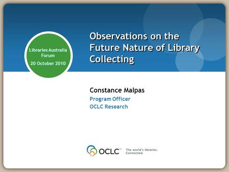 Constance Malpas Program Officer OCLC Research Observations on the Future Nature of Library Collecting Libraries Australia Forum 20 October 2010.