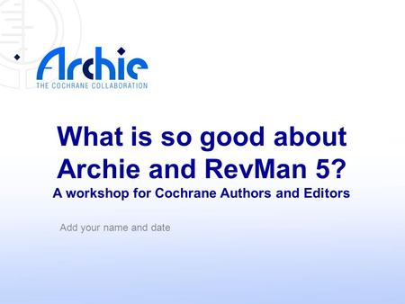 What is so good about Archie and RevMan 5? A workshop for Cochrane Authors and Editors Add your name and date.