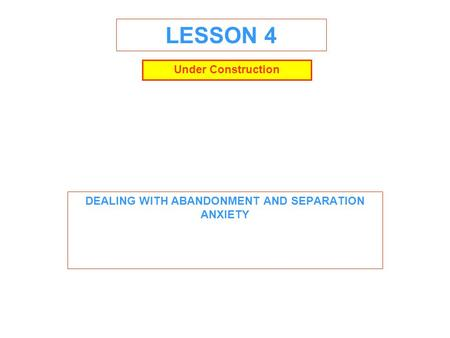 LESSON 4 DEALING WITH ABANDONMENT AND SEPARATION ANXIETY Under Construction.
