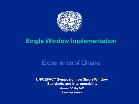 UN/CEFACT Symposium on Single Window Standards and Interoperability Geneva, 3-5 May 2006 Palais des Nations Single Window Implementation Experience of.
