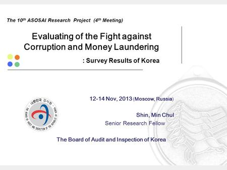 The 10 th ASOSAI Research Project (4 th Meeting) Evaluating of the Fight against Corruption and Money Laundering : Survey Results of Korea 12-14 Nov, 2013.