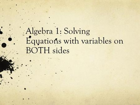 Algebra 1: Solving Equations with variables on BOTH sides.