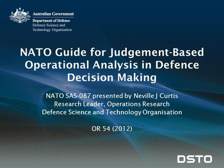 NATO Guide for Judgement-Based Operational Analysis in Defence Decision Making NATO SAS-087 presented by Neville J Curtis Research Leader, Operations Research.