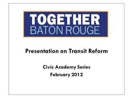Presentation on Transit Reform Civic Academy Series February 2012.