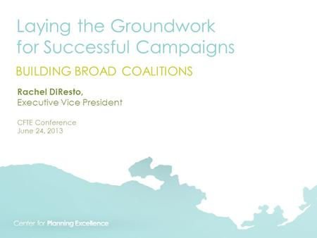 Laying the Groundwork for Successful Campaigns BUILDING BROAD COALITIONS Rachel DiResto, Executive Vice President CFTE Conference June 24, 2013.