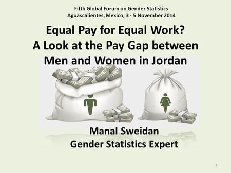 Equal Pay for Equal Work? A Look at the Pay Gap between Men and Women in Jordan 1 Fifth Global Forum on Gender Statistics Aguascalientes, Mexico, 3 - 5.