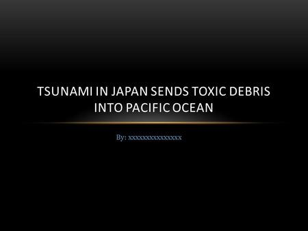 By: xxxxxxxxxxxxxxx TSUNAMI IN JAPAN SENDS TOXIC DEBRIS INTO PACIFIC OCEAN.