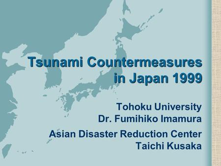 Tsunami Countermeasures in Japan 1999 Tohoku University Dr. Fumihiko Imamura Asian Disaster Reduction Center Taichi Kusaka.