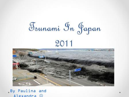 Tsunami In Japan 2011 By Paulina and Alexandra. What is a tsunami ? A tsunami is a series of waves, made in an ocean or other body of water by an earthquake,