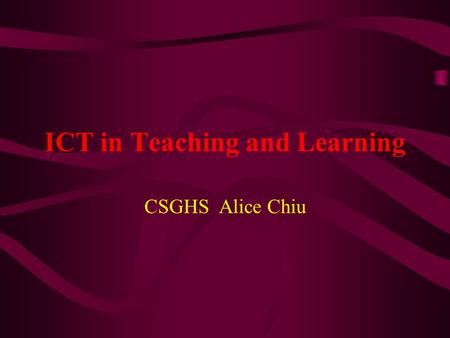 ICT in Teaching and Learning CSGHS Alice Chiu. Table of Contents About ICT advantages of ICT in teaching and learning For Principals: Three keys questions.