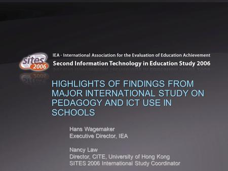 HIGHLIGHTS OF FINDINGS FROM MAJOR INTERNATIONAL STUDY ON PEDAGOGY AND ICT USE IN SCHOOLS Hans Wagemaker Executive Director, IEA Nancy Law Director, CITE,