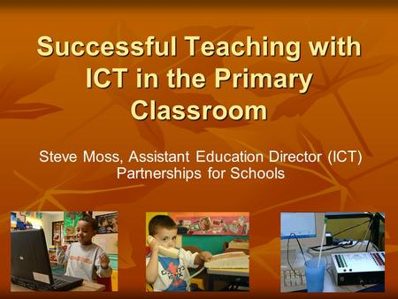 Successful Teaching with ICT in the Primary Classroom Steve Moss, Assistant Education Director (ICT) Partnerships for Schools.