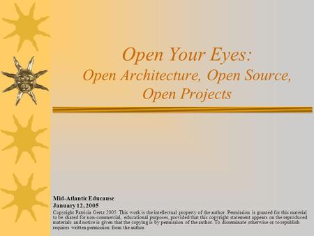 Open Your Eyes: Open Architecture, Open Source, Open Projects Mid-Atlantic Educause January 12, 2005 Copyright Patricia Gertz 2005. This work is the intellectual.