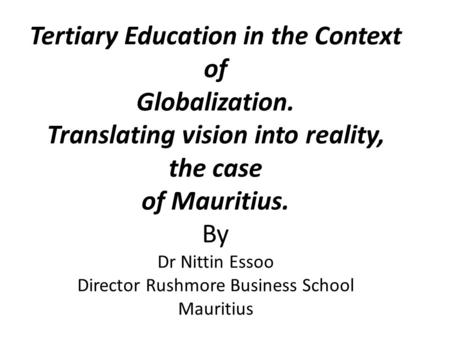 Tertiary Education in the Context of Globalization. Translating vision into reality, the case of Mauritius. By Dr Nittin Essoo Director Rushmore Business.