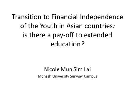 Transition to Financial Independence of the Youth in Asian countries: is there a pay-off to extended education? Nicole Mun Sim Lai Monash University Sunway.