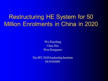 Restructuring HE System for 50 Million Enrolments in China in 2020 Wu Xiaofeng Chen Xin Wen Dongmao The IFE 2020 leadership Institute 06/0302009.