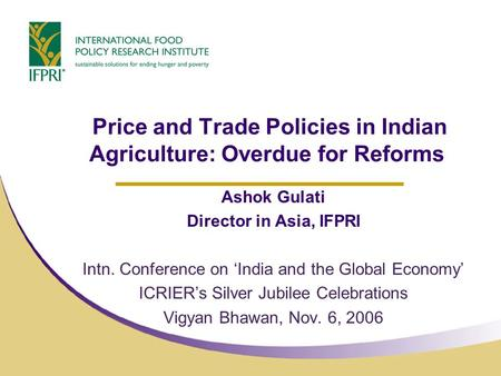Price and Trade Policies in Indian Agriculture: Overdue for Reforms Ashok Gulati Director in Asia, IFPRI Intn. Conference on 'India and the Global Economy'