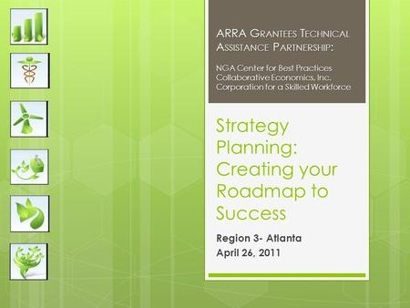Strategy Planning: Creating your Roadmap to Success Region 3- Atlanta April 26, 2011 ARRA G RANTEES T ECHNICAL A SSISTANCE P ARTNERSHIP : NGA Center for.
