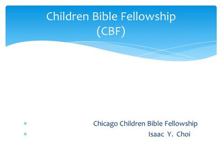  Chicago Children Bible Fellowship  Isaac Y. Choi Children Bible Fellowship (CBF)