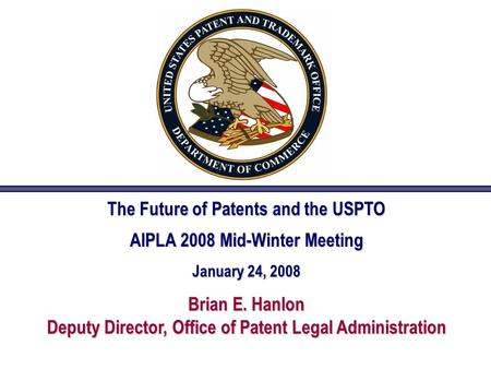 The Future of Patents and the USPTO AIPLA 2008 Mid-Winter Meeting January 24, 2008 Brian E. Hanlon Deputy Director, Office of Patent Legal Administration.