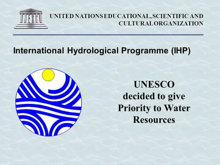 UNITED NATIONS EDUCATIONAL, SCIENTIFIC AND CULTURAL ORGANIZATION International Hydrological Programme (IHP) UNESCO decided to give Priority to Water Resources.
