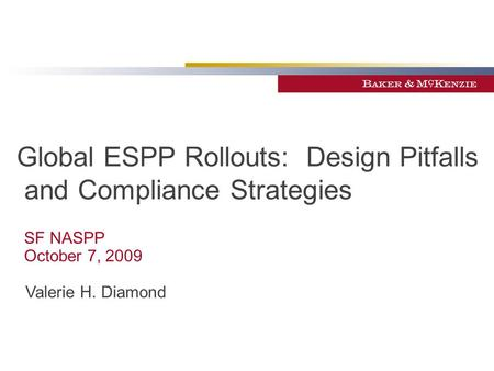 Global ESPP Rollouts: Design Pitfalls and Compliance Strategies SF NASPP October 7, 2009 Valerie H. Diamond.