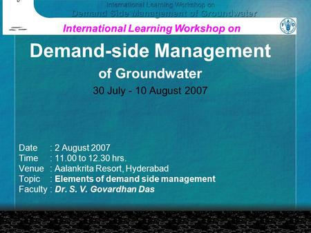 Date: 2 August 2007 Time: 11.00 to 12.30 hrs. Venue: Aalankrita Resort, Hyderabad Topic: Elements of demand side management Faculty: Dr. S. V. Govardhan.