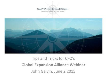 Tips and Tricks for CFO's Global Expansion Alliance Webinar John Galvin, June 2 2015.