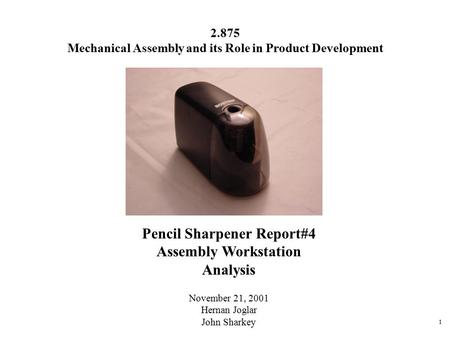 1 Pencil Sharpener Report#4 Assembly Workstation Analysis November 21, 2001 Hernan Joglar John Sharkey 2.875 Mechanical Assembly and its Role in Product.