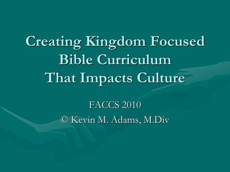 Creating Kingdom Focused <strong>Bible</strong> Curriculum That Impacts Culture FACCS 2010 © Kevin M. Adams, M.Div.