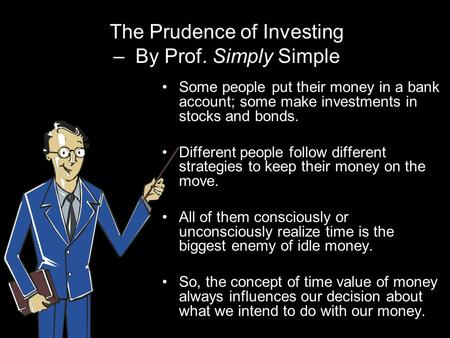 The Prudence of Investing – By Prof. Simply Simple Some people put their money in a bank account; some make investments in stocks and bonds. Different.