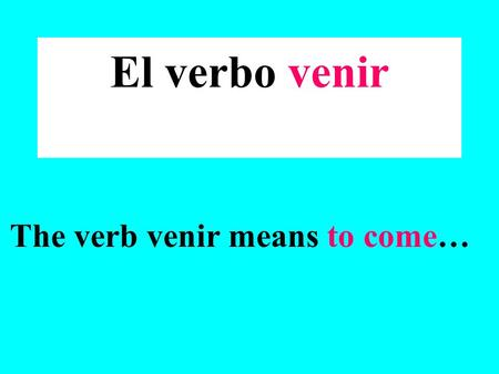 El verbo venir The verb venir means to come…. The verb venir is a special kind of verb because it is irregular ! What is an irregular verb? An irregular.