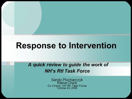 Response to Intervention A quick review to guide the work of NH's RtI Task Force Sandy Plocharczyk Raina Chick Co Chairs, NH RtI Task Force October 24,