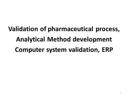 Validation of pharmaceutical process, Analytical Method development Computer system validation, ERP 1.