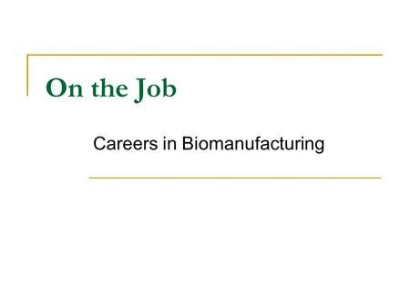 On the Job Careers in Biomanufacturing. Seizing the Opportunity Bioprocess, pharmaceutical and chemical manufacturing jobs offer unique opportunities.