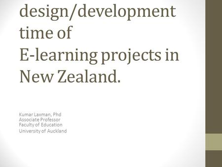 A study on the design/development time of E-learning projects in New Zealand. Kumar Laxman, Phd Associate Professor Faculty of Education University of.