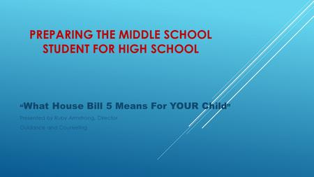"PREPARING THE MIDDLE SCHOOL STUDENT FOR HIGH SCHOOL "" What House Bill 5 Means For YOUR Child "" Presented by Ruby Armstrong, Director Guidance and Counseling."