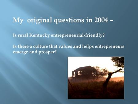 My original questions in 2004 – Is rural Kentucky entrepreneurial-friendly? Is there a culture that values and helps entrepreneurs emerge and prosper?