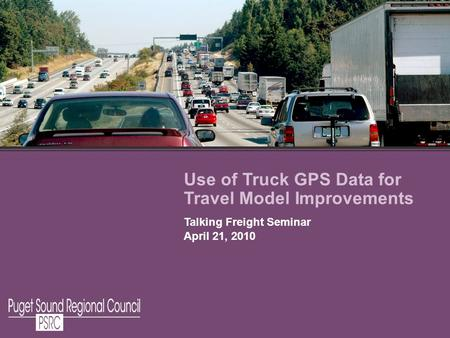 Use of Truck GPS Data for Travel Model Improvements Talking Freight Seminar April 21, 2010.