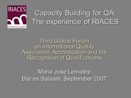 Capacity Building for QA: The experience of RIACES Third Global Forum on International Quality Assurance, Accreditation and the Recognition of Qualifications.