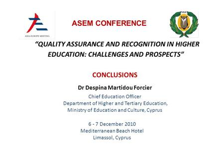 """QUALITY ASSURANCE AND RECOGNITION IN HIGHER EDUCATION: CHALLENGES AND PROSPECTS"" 6 - 7 December 2010 Mediterranean Beach Hotel Limassol, Cyprus ASEM CONFERENCE."