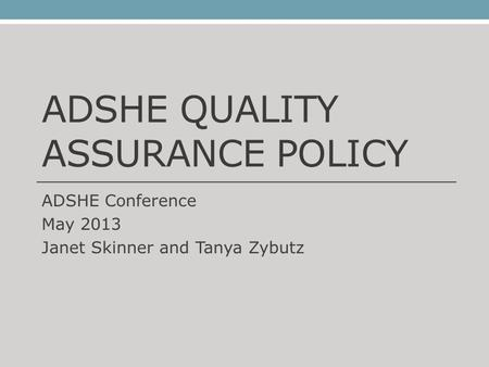ADSHE QUALITY ASSURANCE POLICY ADSHE Conference May 2013 Janet Skinner and Tanya Zybutz.
