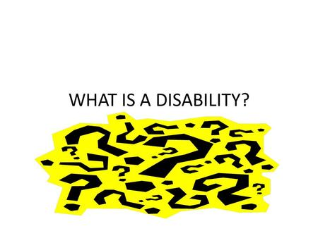 WHAT IS A DISABILITY?. What is a disability? 1. Give your definition of a disability 2.List some difficulties that you think a student with a disability.