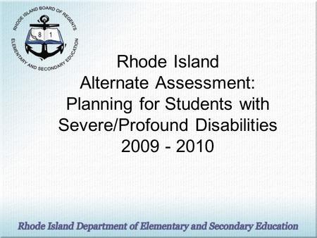 Rhode Island Alternate Assessment: Planning for Students with Severe/Profound Disabilities 2009 - 2010.
