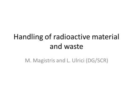 Handling of radioactive material and waste M. Magistris and L. Ulrici (DG/SCR)
